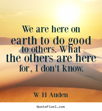 W H Auden pictures sayings - We are here on earth to do good to others. what the others.. - Inspirational quotes
