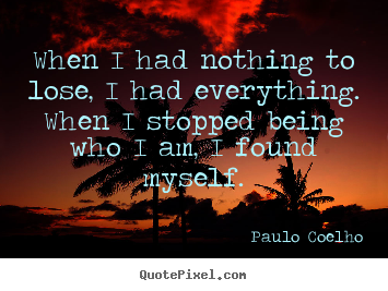 Inspirational quotes - When i had nothing to lose, i had everything. when i stopped..
