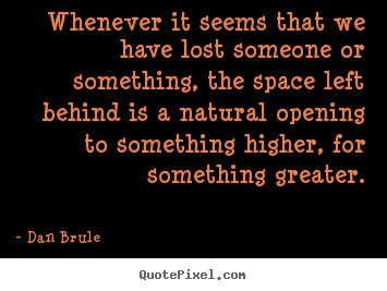Dan Brule picture quotes - Whenever it seems that we have lost someone or something, the space.. - Inspirational quote