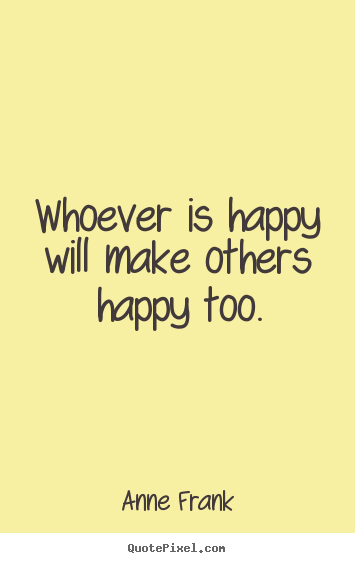 Whoever is happy will make others happy.. Anne Frank great inspirational quotes