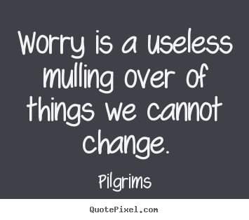 Worry is a useless mulling over of things we cannot change. Pilgrims  inspirational quotes