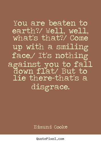 Inspirational quote - You are beaten to earth?/ well, well, what's that?/..