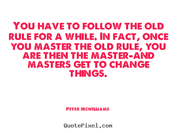 Peter Mcwilliams picture quotes - You have to follow the old rule for a while. in fact, once you master.. - Inspirational quote