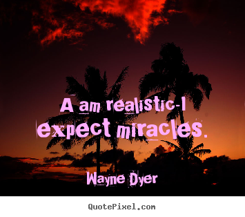 Wayne Dyer picture quote - A am realistic-i expect miracles. - Inspirational quotes