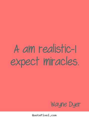 A am realistic-i expect miracles. Wayne Dyer best inspirational quotes