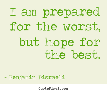 Benjamin Disraeli picture quotes - I am prepared for the worst, but hope for the best. - Inspirational quotes