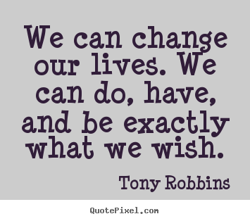 We can change our lives. we can do, have, and be exactly.. Tony Robbins top inspirational quote