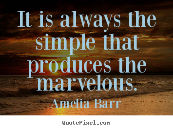 Amelia Barr picture quotes - It is always the simple that produces the.. - Inspirational quote
