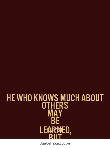 Inspirational quotes - He who knows much about others may be learned,..