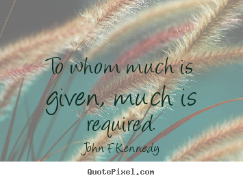 John F Kennedy picture quote - To whom much is given, much is required. - Inspirational quotes