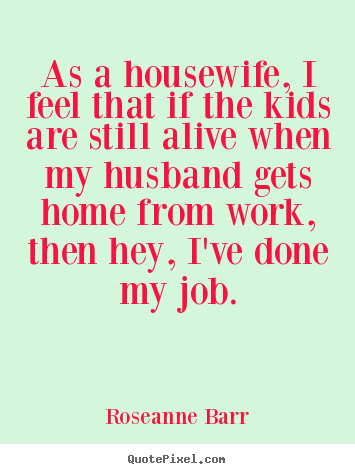 Design custom pictures sayings about inspirational - As a housewife, i feel that if the kids are still alive when my husband..