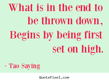 Create graphic picture quotes about inspirational - What is in the end to be thrown down, begins by being first..
