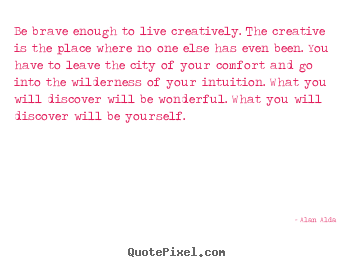 Inspirational quote - Be brave enough to live creatively. the creative is the place..