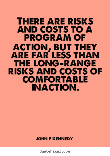 Inspirational quote - There are risks and costs to a program of..