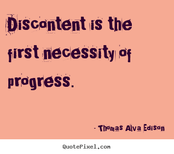 Thomas Alva Edison picture quotes - Discontent is the first necessity of progress. - Inspirational quote