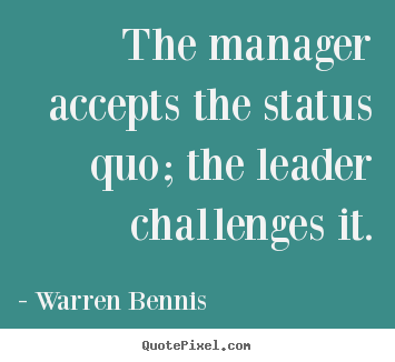 Quote about inspirational - The manager accepts the status quo; the leader challenges..