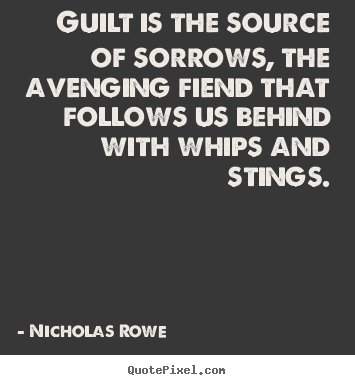 Guilt is the source of sorrows, the avenging fiend that.. Nicholas Rowe  inspirational quotes