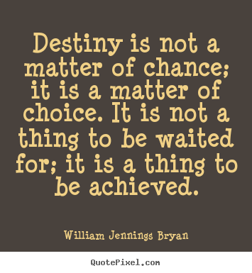Destiny is not a matter of chance; it is a matter of choice. it is.. William Jennings Bryan greatest inspirational quotes