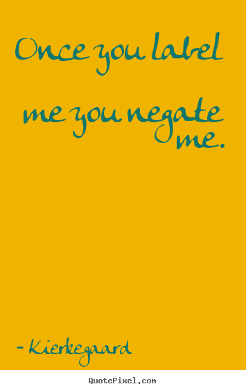 Inspirational quote - Once you label me you negate me.