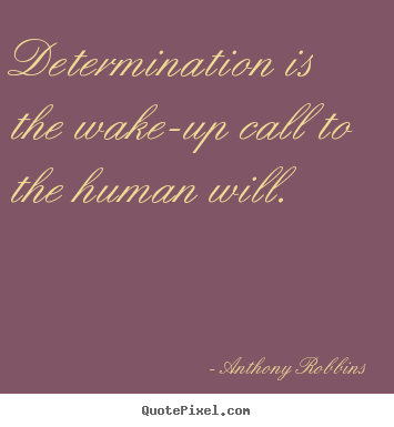 Inspirational quote - Determination is the wake-up call to the human will.