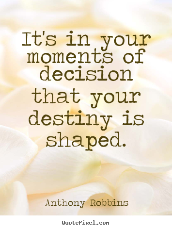 It's in your moments of decision that your destiny is shaped. Anthony Robbins  inspirational quotes