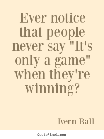 "Ever notice that people never say ""it's only a game"" when they're.. Ivern Ball top inspirational sayings"