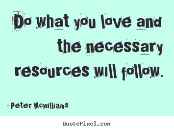 Quotes about inspirational - Do what you love and the necessary resources..