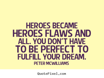Peter Mcwilliams picture quote - Heroes became heroes flaws and all. you don't.. - Inspirational quotes
