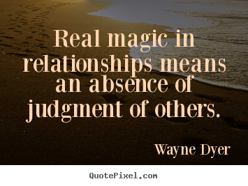 Real magic in relationships means an absence of judgment of.. Wayne Dyer top inspirational quotes