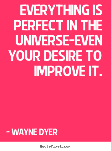 Wayne Dyer picture quotes - Everything is perfect in the universe-even your desire to.. - Inspirational quotes