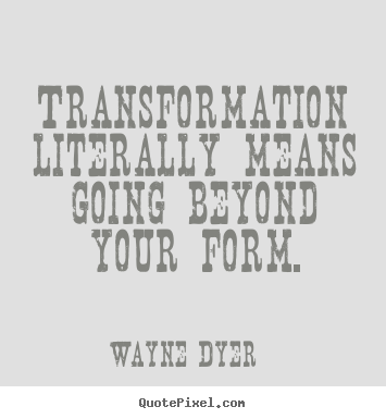 Transformation literally means going beyond your form. Wayne Dyer famous inspirational quote