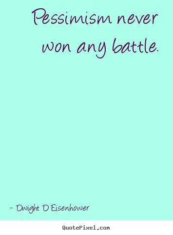 Inspirational sayings - Pessimism never won any battle.