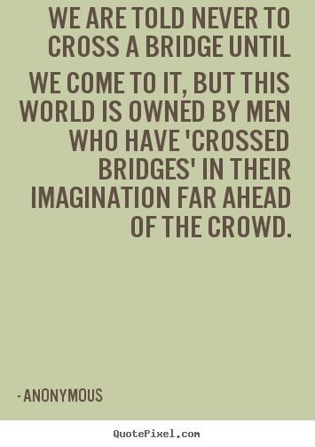 We are told never to cross a bridge until we come.. Anonymous good inspirational quote
