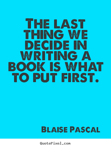 Inspirational quote - The last thing we decide in writing a book is what to put..