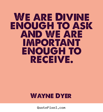 Quote about inspirational - We are divine enough to ask and we are important enough to receive.