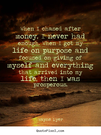 Quote about inspirational - When i chased after money, i never had enough. when i got my life..