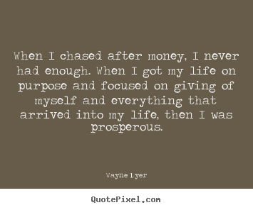 Wayne Dyer picture quotes - When i chased after money, i never had enough. when i got.. - Inspirational quotes