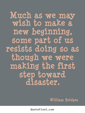 Inspirational quotes - Much as we may wish to make a new beginning, some part of us resists..