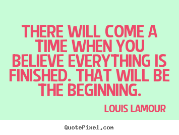 Louis Lamour picture quotes - There will come a time when you believe everything.. - Inspirational quotes