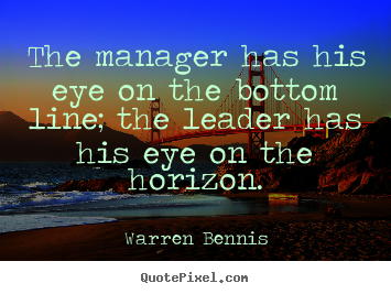 The manager has his eye on the bottom line; the leader has his eye on.. Warren Bennis  inspirational quotes