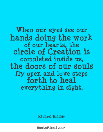 Michael Bridge poster quote - When our eyes see our hands doing the work of our.. - Inspirational quotes