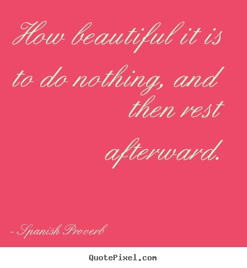 Quote about inspirational - How beautiful it is to do nothing, and then rest afterward.