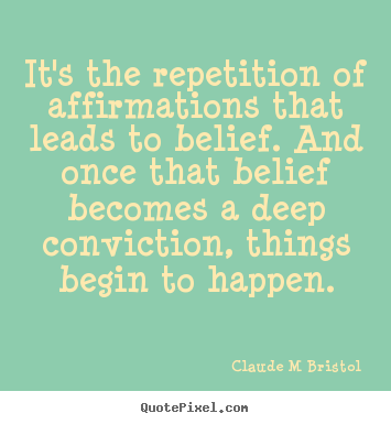 It's the repetition of affirmations that leads to belief. and.. Claude M Bristol top inspirational quotes