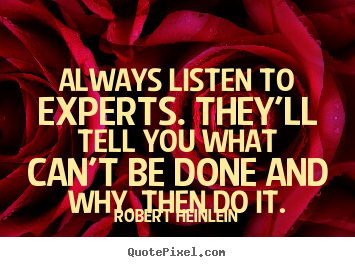 Robert Heinlein picture quote - Always listen to experts. they'll tell you what can't.. - Inspirational quotes