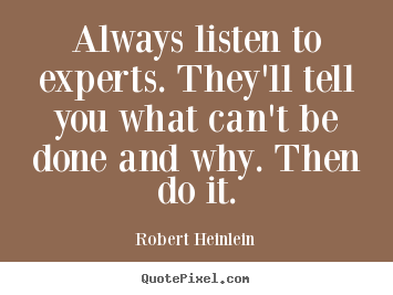 Always listen to experts. they'll tell you what can't.. Robert Heinlein good inspirational quotes