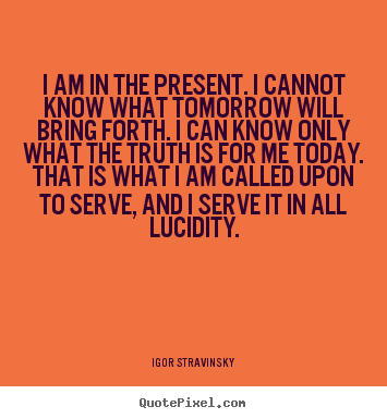 Igor Stravinsky picture quotes - I am in the present. i cannot know what tomorrow will bring forth... - Inspirational quote