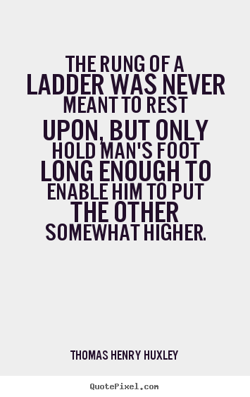 Thomas Henry Huxley picture quotes - The rung of a ladder was never meant to rest upon, but only hold.. - Inspirational quotes