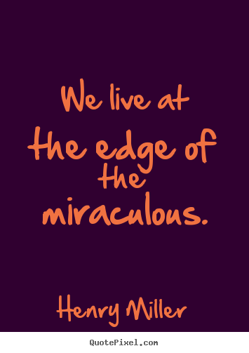 Quotes about inspirational - We live at the edge of the miraculous.