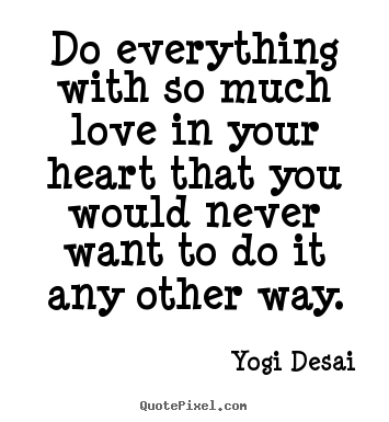Do everything with so much love in your heart.. Yogi Desai famous inspirational quote
