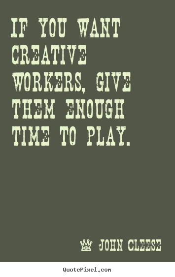 If you want creative workers, give them enough time to play. John Cleese great inspirational quotes